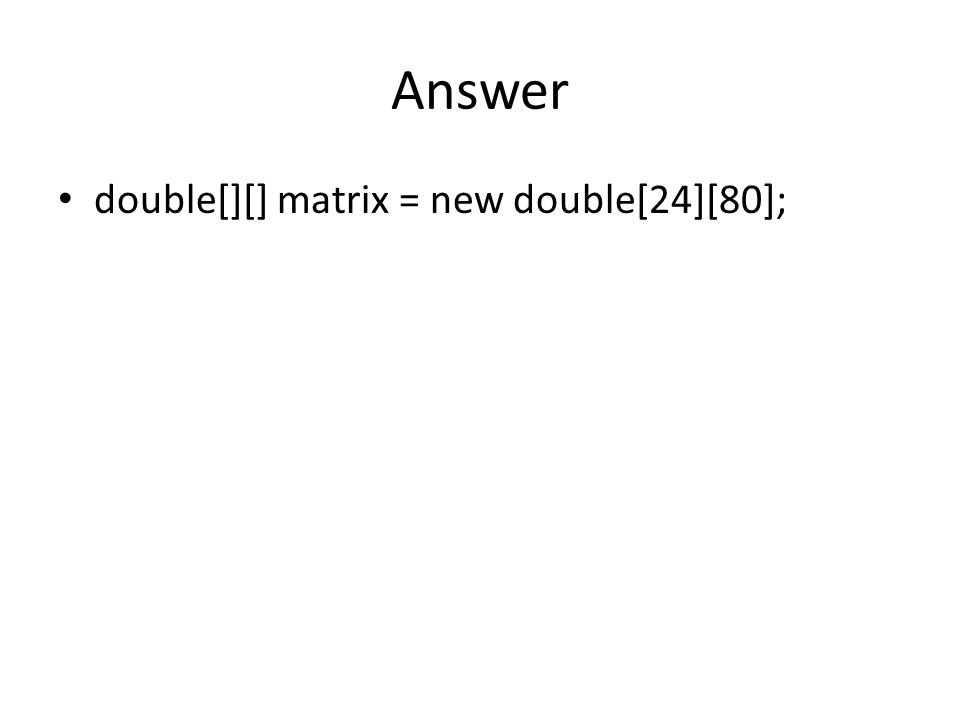 Answer double[][] matrix = new double[24][80];